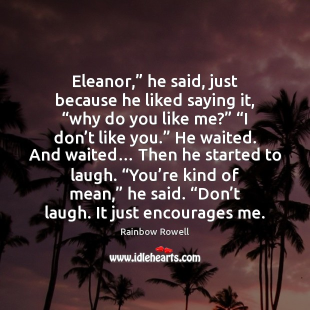 "Eleanor,"" he said, just because he liked saying it, ""why do you Rainbow Rowell Picture Quote"