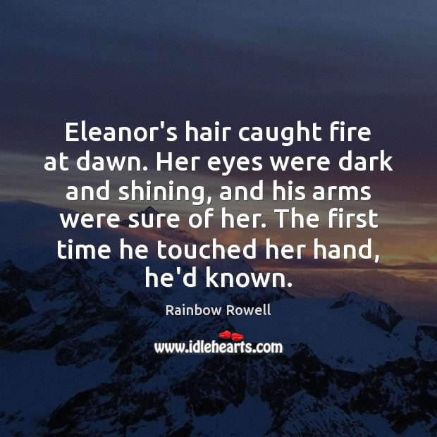 Eleanor's hair caught fire at dawn. Her eyes were dark and shining, Rainbow Rowell Picture Quote
