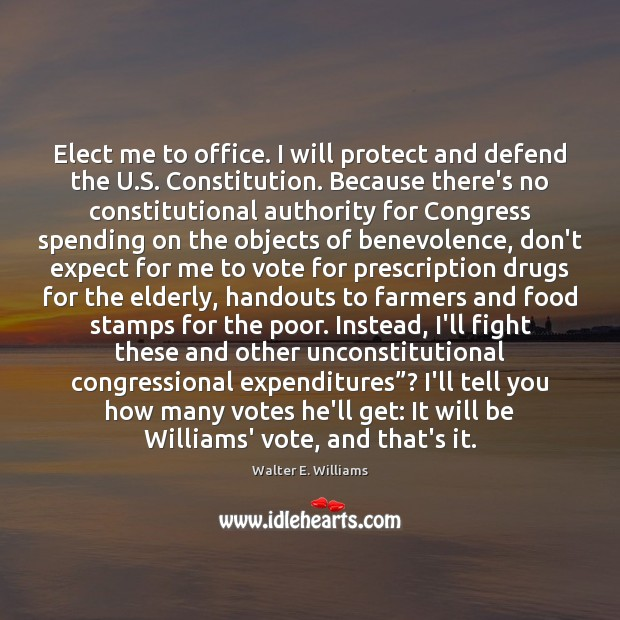 Elect me to office. I will protect and defend the U.S. Walter E. Williams Picture Quote