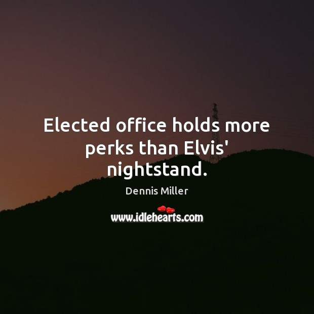 Elected office holds more perks than Elvis' nightstand. Image