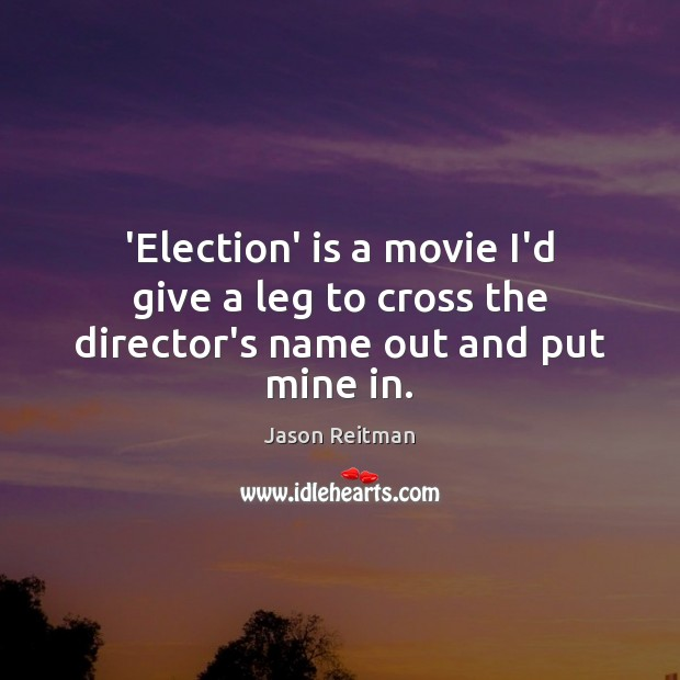 'Election' is a movie I'd give a leg to cross the director's name out and put mine in. Jason Reitman Picture Quote