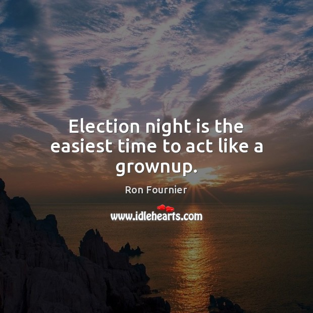 Election night is the easiest time to act like a grownup. Ron Fournier Picture Quote