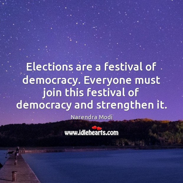 Elections are a festival of democracy. Everyone must join this festival of Image