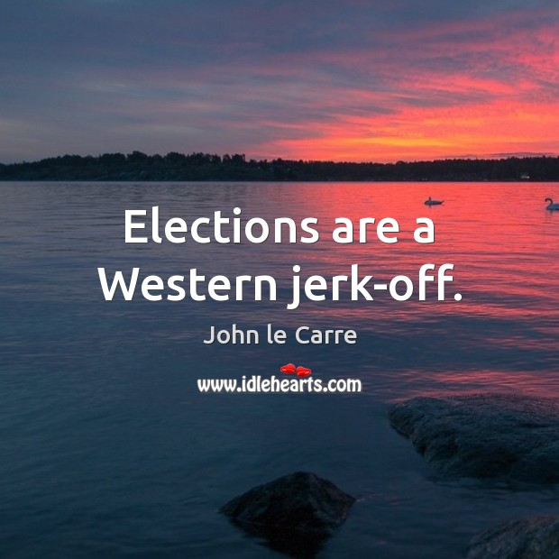 Image, Elections are a Western jerk-off.