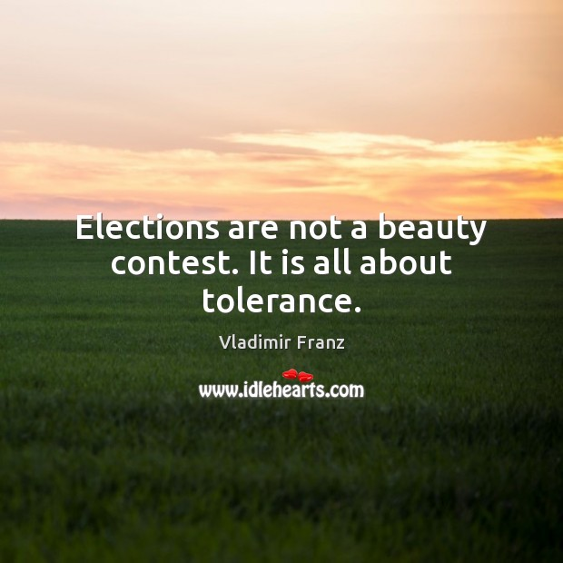 Elections are not a beauty contest. It is all about tolerance. Image