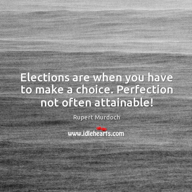 Elections are when you have to make a choice. Perfection not often attainable! Rupert Murdoch Picture Quote