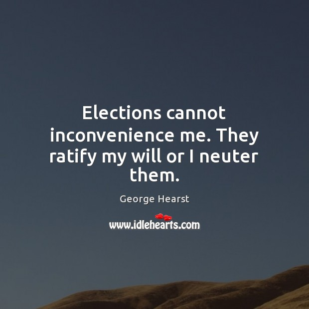 Elections cannot inconvenience me. They ratify my will or I neuter them. Image