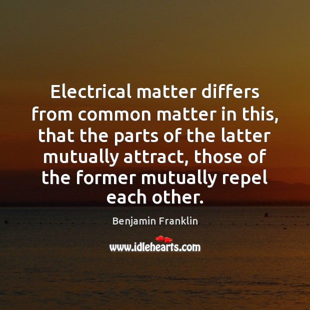 Image, Electrical matter differs from common matter in this, that the parts of