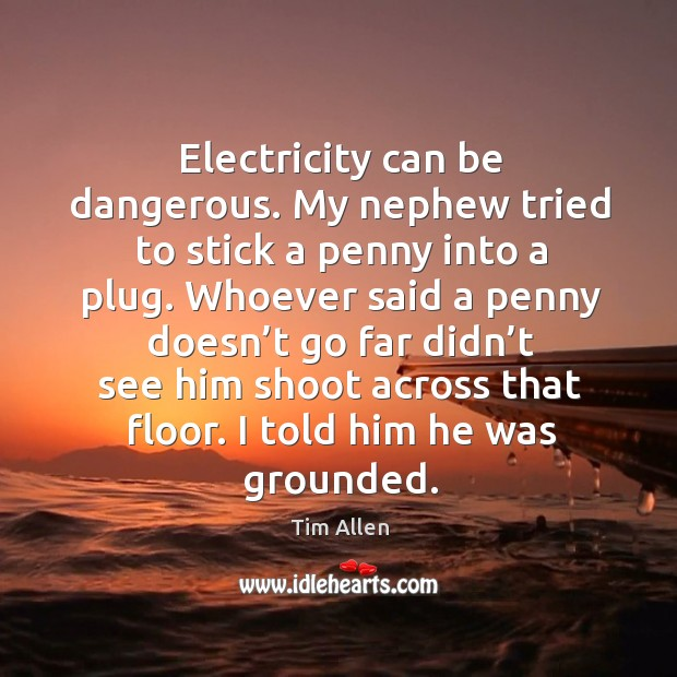 Electricity can be dangerous. My nephew tried to stick a penny into a plug. Image