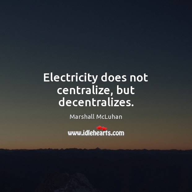 Electricity does not centralize, but decentralizes. Marshall McLuhan Picture Quote