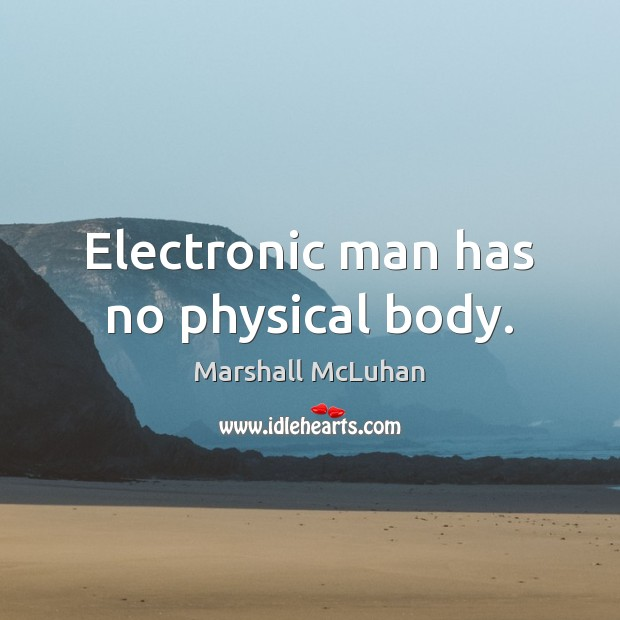 Electronic man has no physical body. Marshall McLuhan Picture Quote