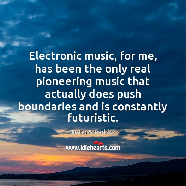 Image, Electronic music, for me, has been the only real pioneering music that
