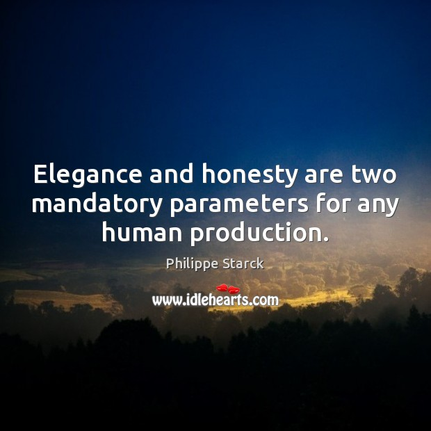 Elegance and honesty are two mandatory parameters for any human production. Philippe Starck Picture Quote