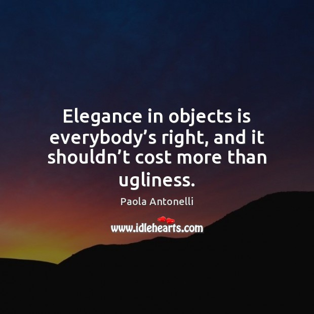 Elegance in objects is everybody's right, and it shouldn't cost more than ugliness. Image