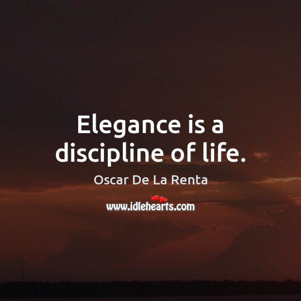 Elegance is a discipline of life. Oscar De La Renta Picture Quote