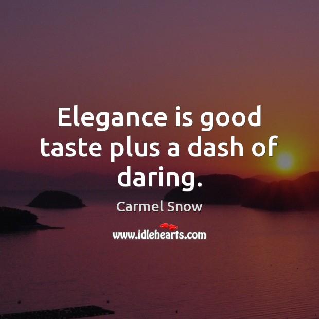 Elegance is good taste plus a dash of daring. Image