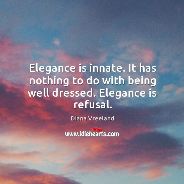 Elegance is innate. It has nothing to do with being well dressed. Elegance is refusal. Diana Vreeland Picture Quote