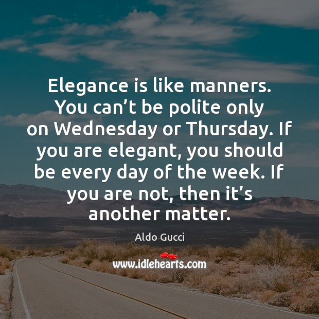 Image, Elegance is like manners. You can't be polite only on Wednesday
