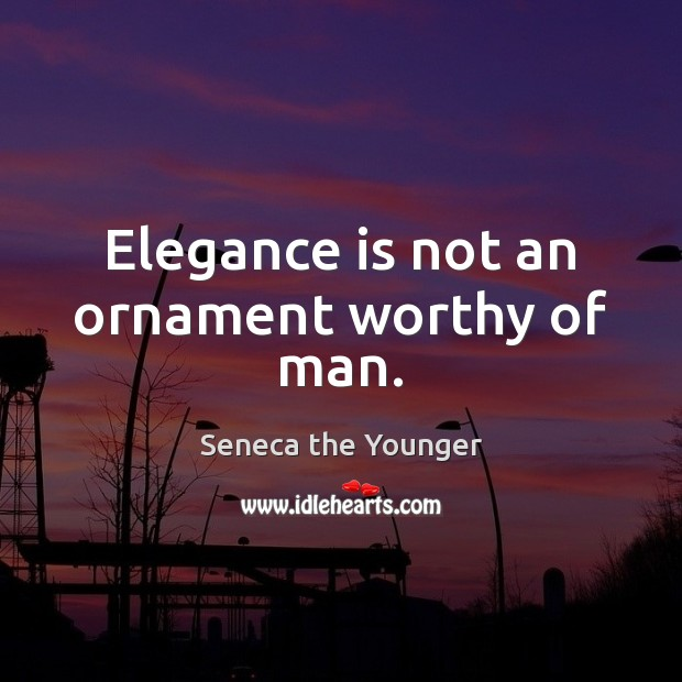 Elegance is not an ornament worthy of man. Seneca the Younger Picture Quote