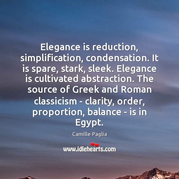 Elegance is reduction, simplification, condensation. It is spare, stark, sleek. Elegance is Image
