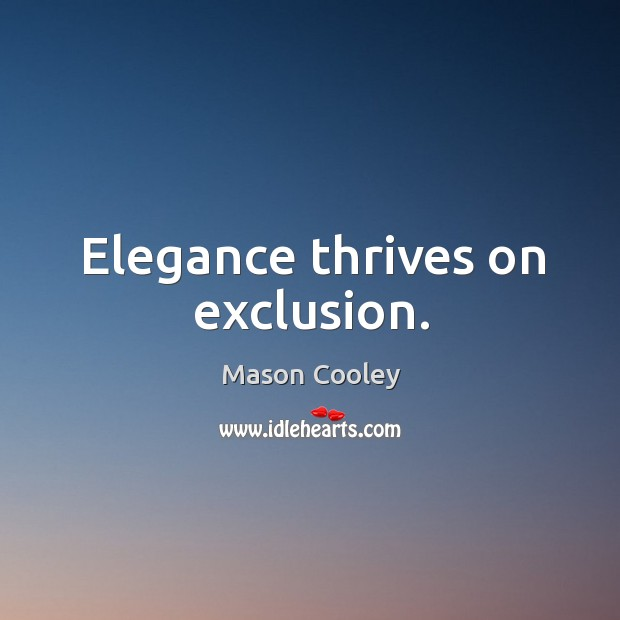 Elegance thrives on exclusion. Image
