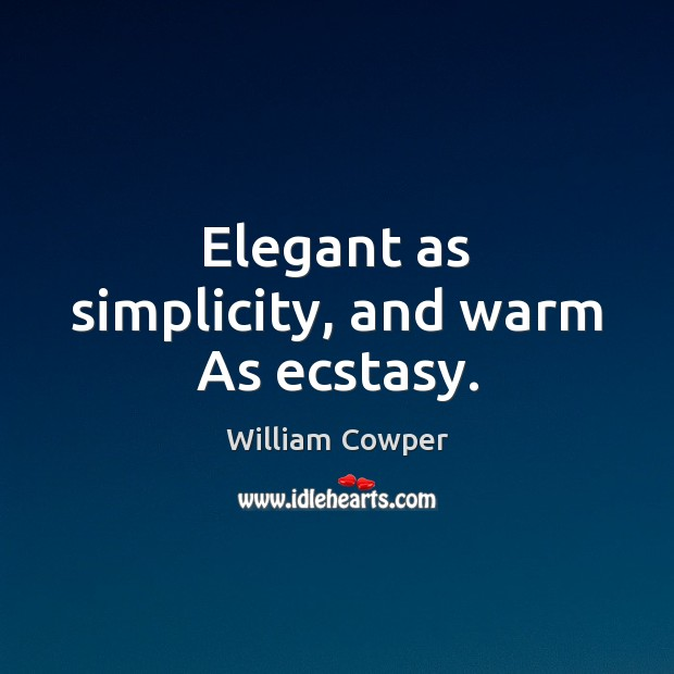 Elegant as simplicity, and warm As ecstasy. William Cowper Picture Quote