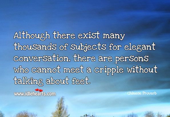 Although There Exist Many Thousands Of Subjects For Elegant Conversation, There Are Persons Who Cannot Meet A Cripple Without Talking About Feet., Conversation, Feet, Talking