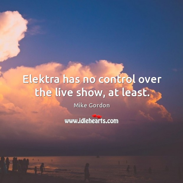 Elektra has no control over the live show, at least. Image