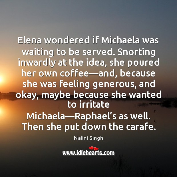 Elena wondered if Michaela was waiting to be served. Snorting inwardly at Nalini Singh Picture Quote