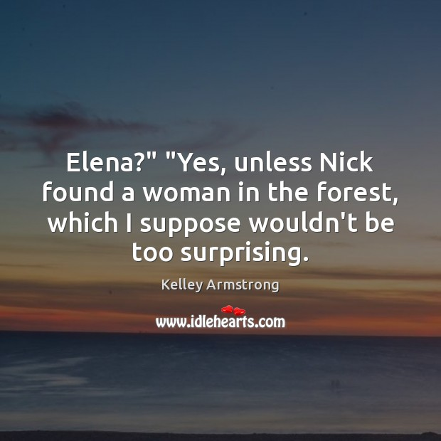 """Elena?"""" """"Yes, unless Nick found a woman in the forest, which I Image"""