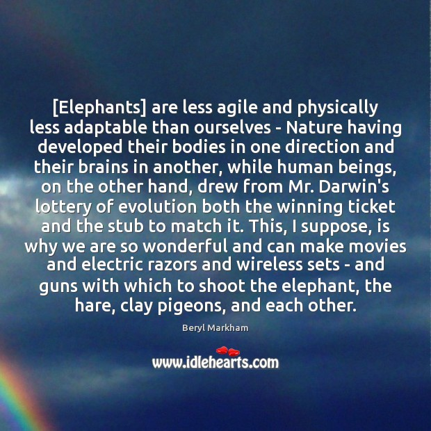 [Elephants] are less agile and physically less adaptable than ourselves – Nature Beryl Markham Picture Quote