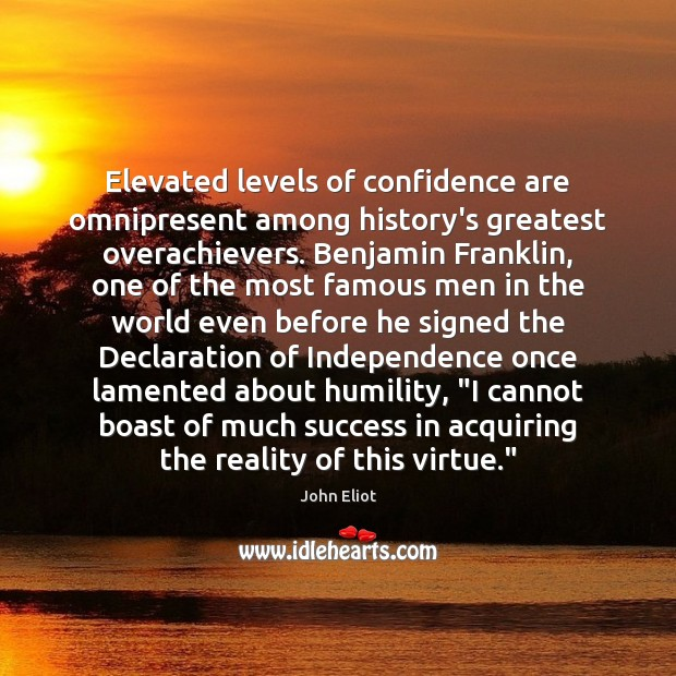 Elevated levels of confidence are omnipresent among history's greatest overachievers. Benjamin Franklin, John Eliot Picture Quote