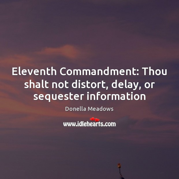Eleventh Commandment: Thou shalt not distort, delay, or sequester information Donella Meadows Picture Quote