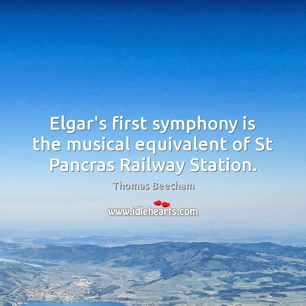 Elgar's first symphony is the musical equivalent of St Pancras Railway Station. Thomas Beecham Picture Quote