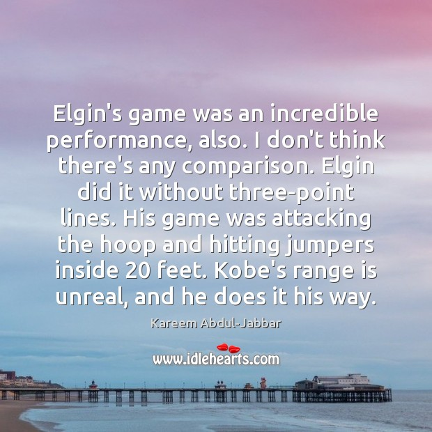 Elgin's game was an incredible performance, also. I don't think there's any Kareem Abdul-Jabbar Picture Quote