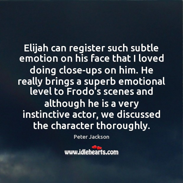 Elijah can register such subtle emotion on his face that I loved Peter Jackson Picture Quote