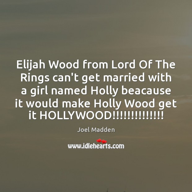 Elijah Wood from Lord Of The Rings can't get married with a Joel Madden Picture Quote
