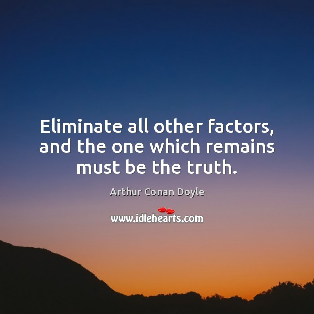 Eliminate all other factors, and the one which remains must be the truth. Image
