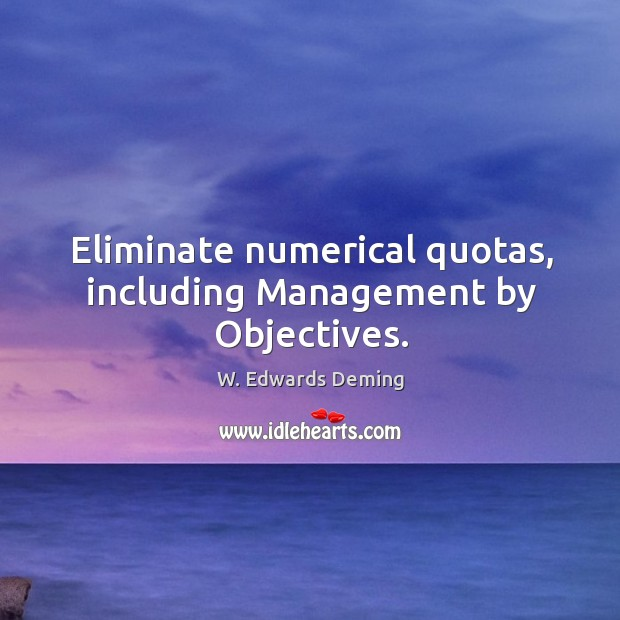 Eliminate numerical quotas, including management by objectives. W. Edwards Deming Picture Quote