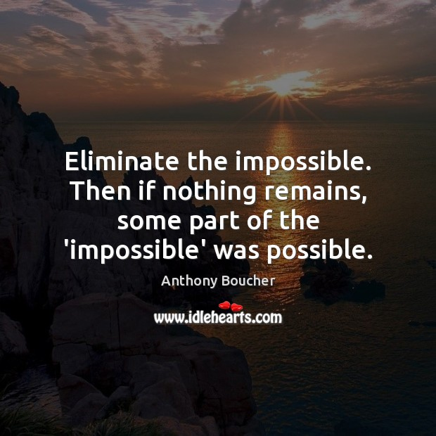 Eliminate the impossible. Then if nothing remains, some part of the 'impossible' Image