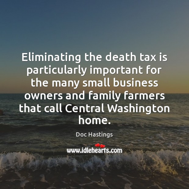 Eliminating the death tax is particularly important for the many small business Tax Quotes Image