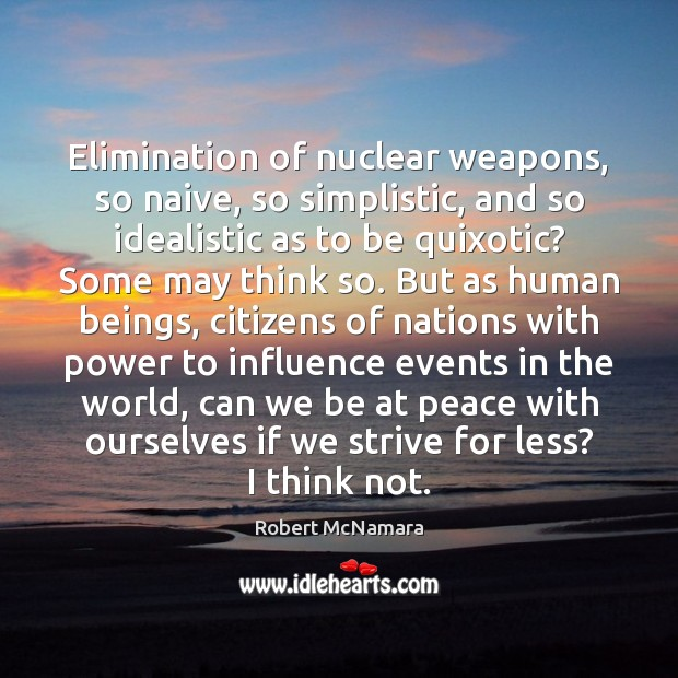 Elimination of nuclear weapons, so naive, so simplistic, and so idealistic as Robert McNamara Picture Quote