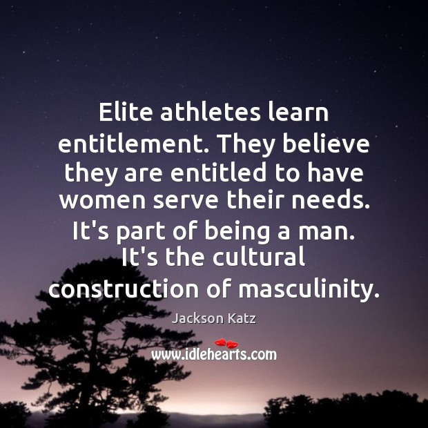 Image, Elite athletes learn entitlement. They believe they are entitled to have women
