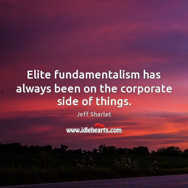 Elite fundamentalism has always been on the corporate side of things. Jeff Sharlet Picture Quote
