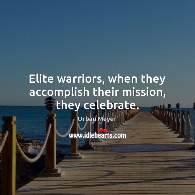 Elite warriors, when they accomplish their mission, they celebrate. Celebrate Quotes Image