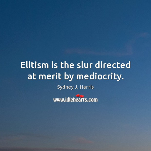 Elitism is the slur directed at merit by mediocrity. Sydney J. Harris Picture Quote