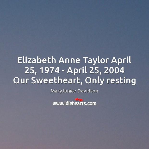 Image, Elizabeth Anne Taylor April 25, 1974 – April 25, 2004 Our Sweetheart, Only resting