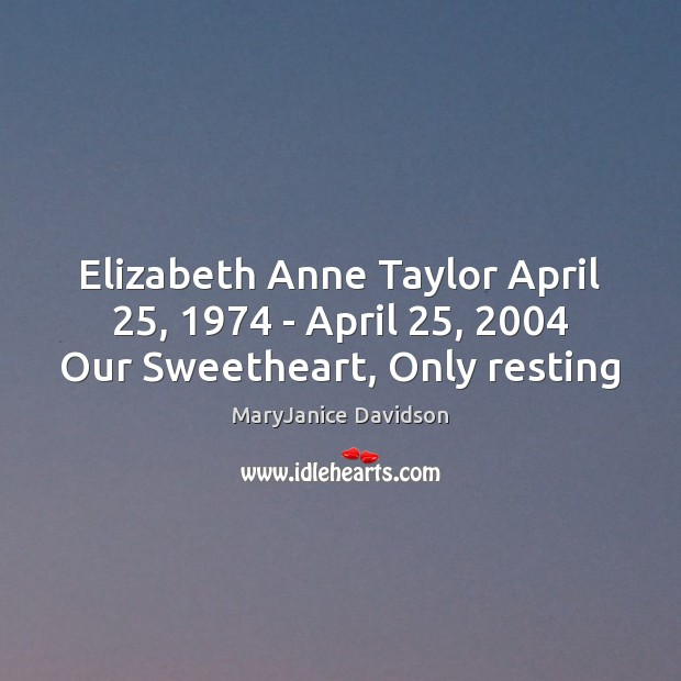 Elizabeth Anne Taylor April 25, 1974 – April 25, 2004 Our Sweetheart, Only resting Image