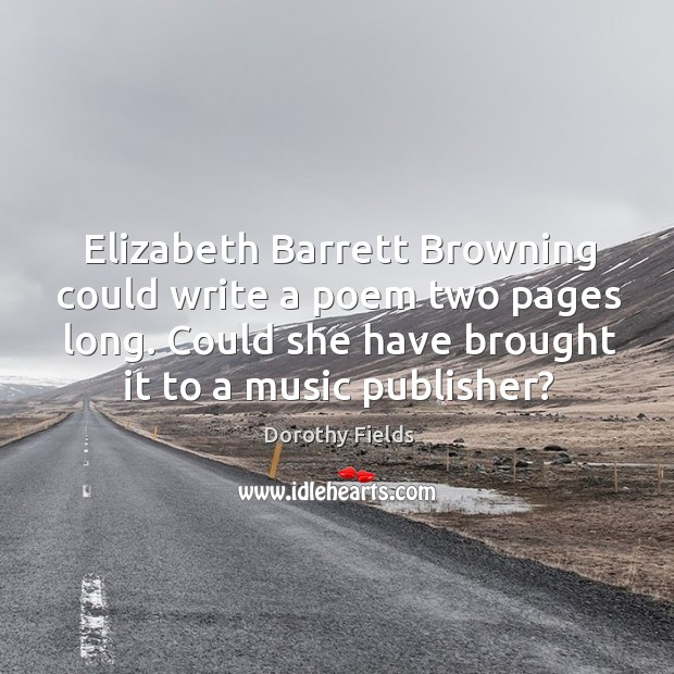 Elizabeth barrett browning could write a poem two pages long. Could she have brought it to a music publisher? Dorothy Fields Picture Quote
