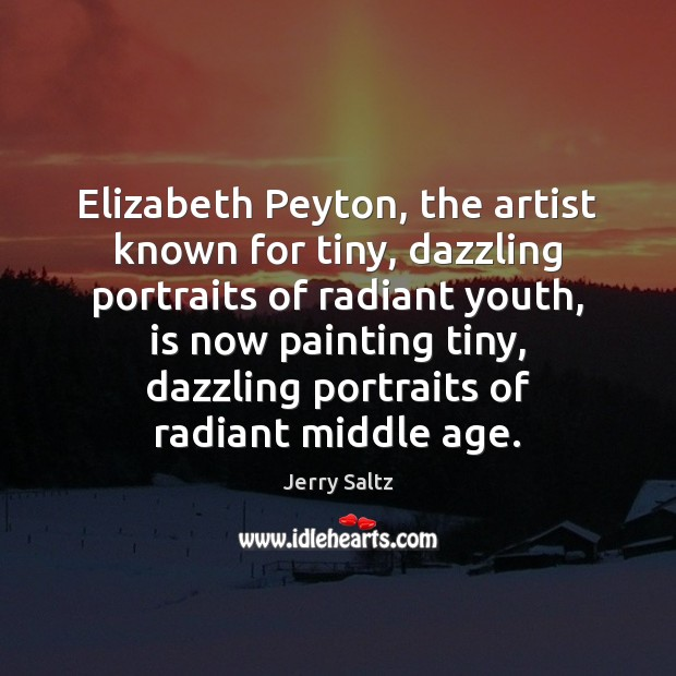 Elizabeth Peyton, the artist known for tiny, dazzling portraits of radiant youth, Jerry Saltz Picture Quote